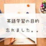 英語学習の目的、忘れました。。